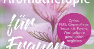 Von A wie Akne bis Z wie Zyklusprobleme: Neuer Ratgeber Aromatherapie für Frauen (FOTO)